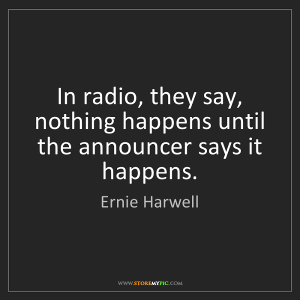 Ernie Harwell: In radio, they say, nothing happens until the announcer...