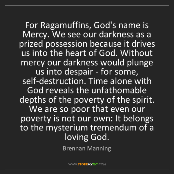 Brennan Manning: For Ragamuffins, God's name is Mercy. We see our darkness...