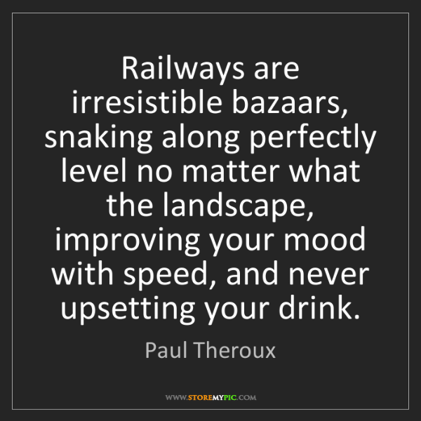 Paul Theroux: Railways are irresistible bazaars, snaking along perfectly...