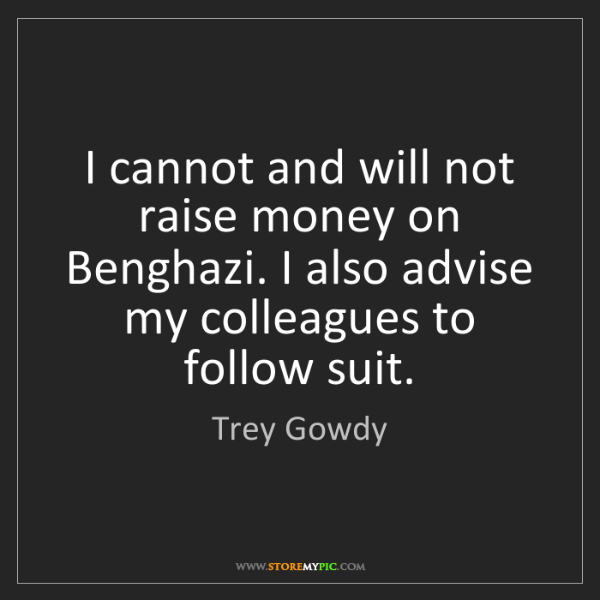 Trey Gowdy: I cannot and will not raise money on Benghazi. I also...