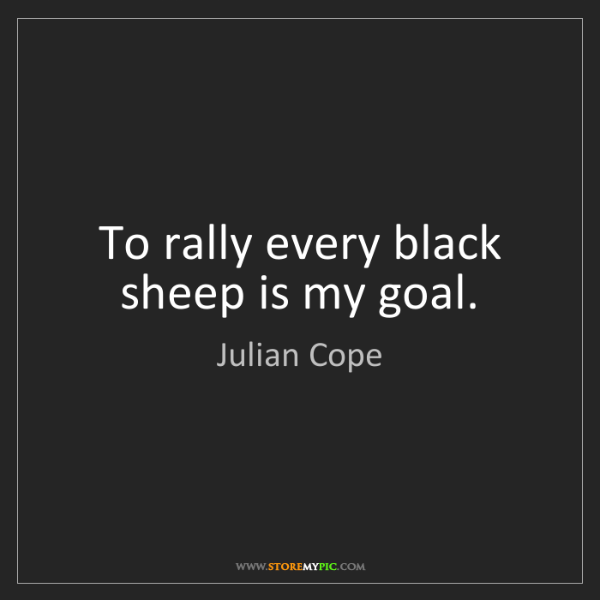 Julian Cope: To rally every black sheep is my goal.