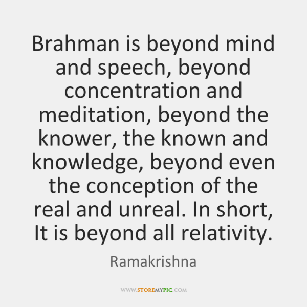 Brahman is beyond mind and speech, beyond concentration and meditation, beyond the ...