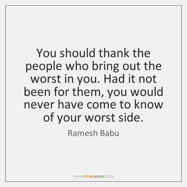 You should thank the people who bring out the worst in you. ...