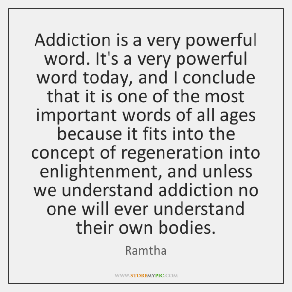Addiction is a very powerful word. It's a very powerful word today, ...