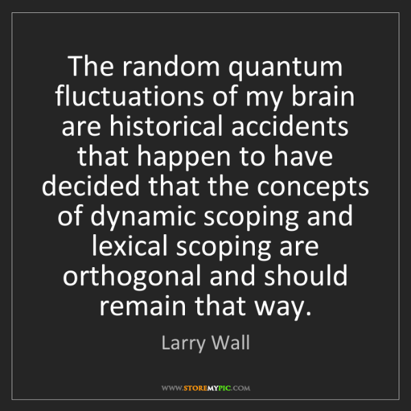 Larry Wall: The random quantum fluctuations of my brain are historical...