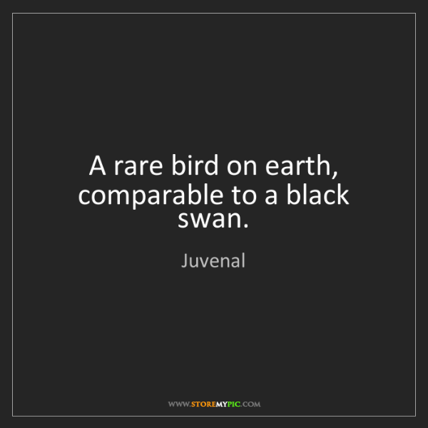 Juvenal: A rare bird on earth, comparable to a black swan.