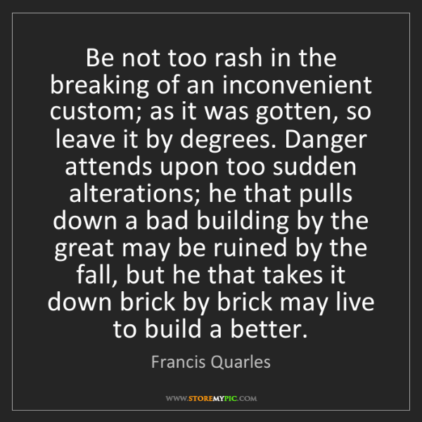 Francis Quarles: Be not too rash in the breaking of an inconvenient custom;...