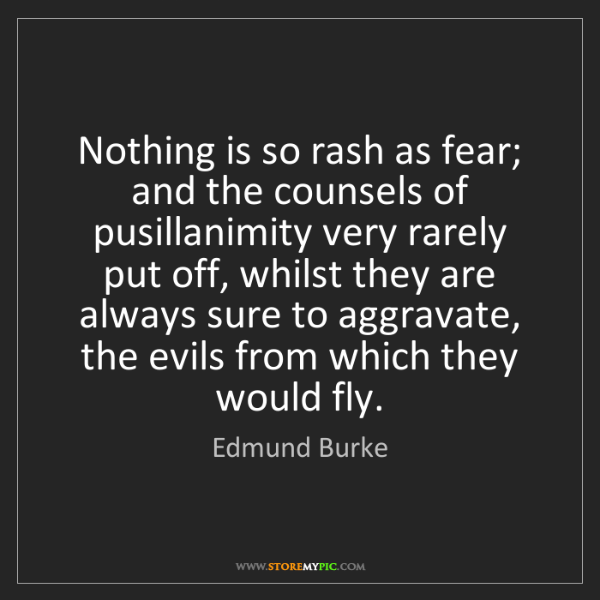 Edmund Burke: Nothing is so rash as fear; and the counsels of pusillanimity...