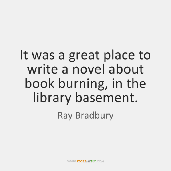 It was a great place to write a novel about book burning, ...