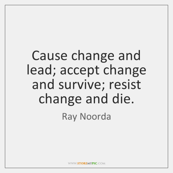 Cause change and lead; accept change and survive; resist change and die.