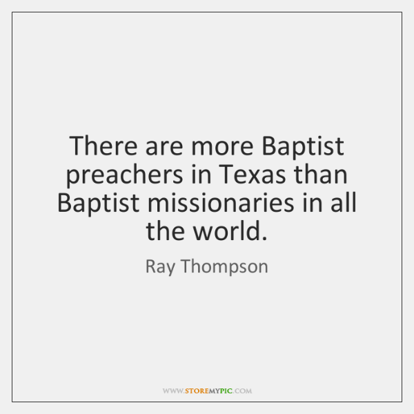 There are more Baptist preachers in Texas than Baptist missionaries in all ...