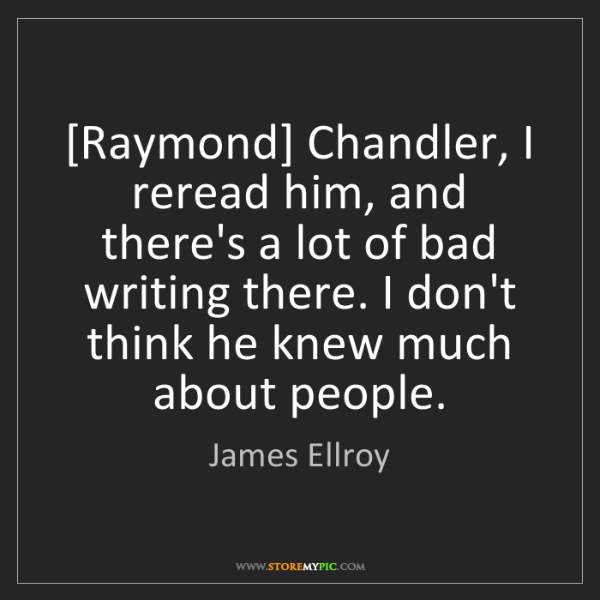 James Ellroy: [Raymond] Chandler, I reread him, and there's a lot of...