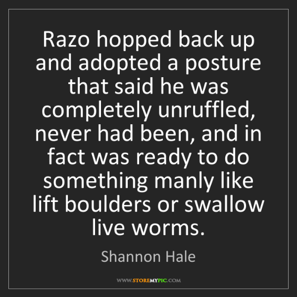 Shannon Hale: Razo hopped back up and adopted a posture that said he...