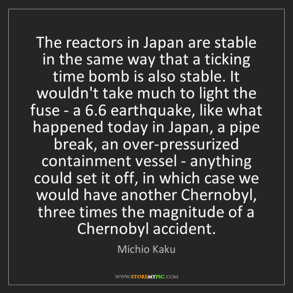Michio Kaku: The reactors in Japan are stable in the same way that...