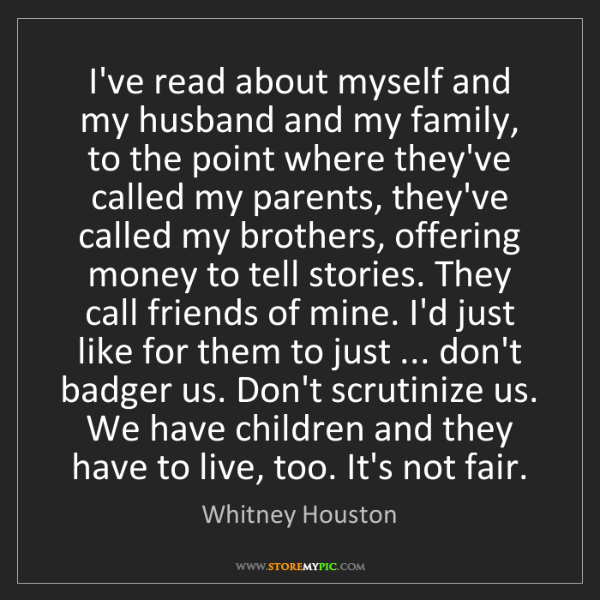 Whitney Houston: I've read about myself and my husband and my family,...
