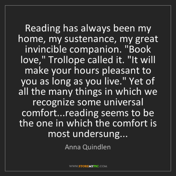 Anna Quindlen: Reading has always been my home, my sustenance, my great...