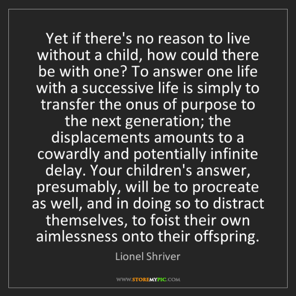 Lionel Shriver: Yet if there's no reason to live without a child, how...