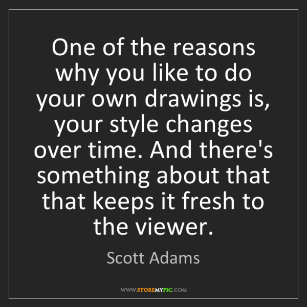 Scott Adams: One of the reasons why you like to do your own drawings...