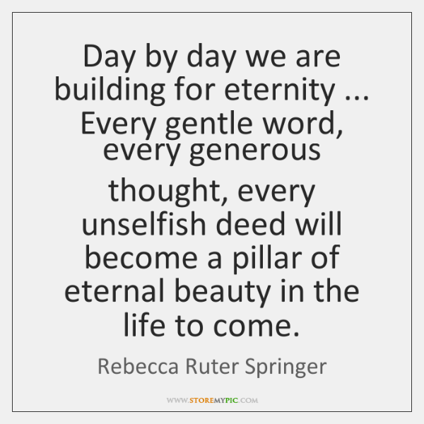 Day by day we are building for eternity ... Every gentle word, every ...