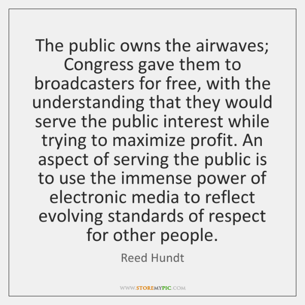 The public owns the airwaves; Congress gave them to broadcasters for free, ...