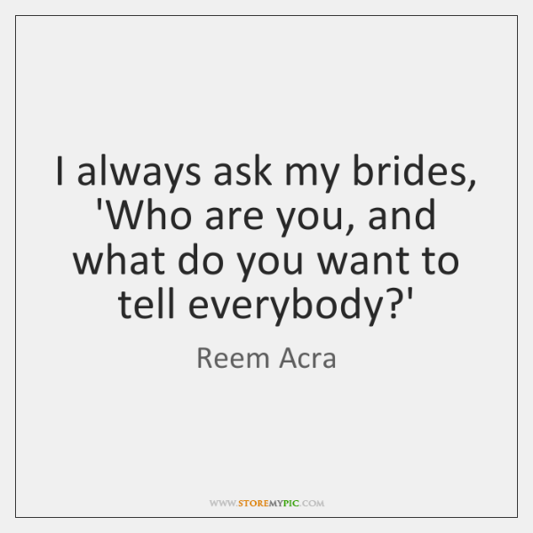 I always ask my brides, 'Who are you, and what do you ...