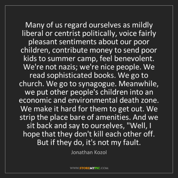 Jonathan Kozol: Many of us regard ourselves as mildly liberal or centrist...