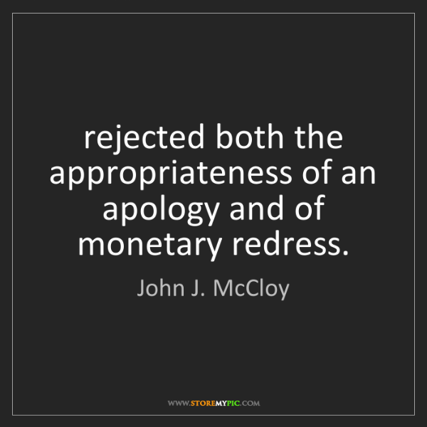John J. McCloy: rejected both the appropriateness of an apology and of...