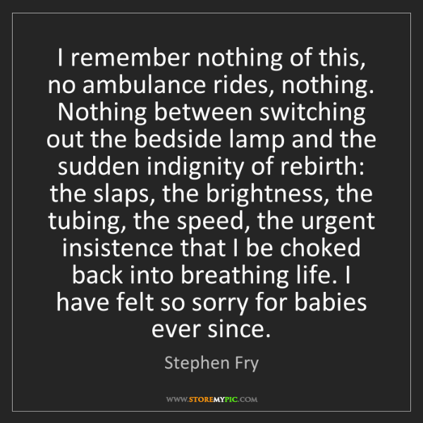 Stephen Fry: I remember nothing of this, no ambulance rides, nothing....