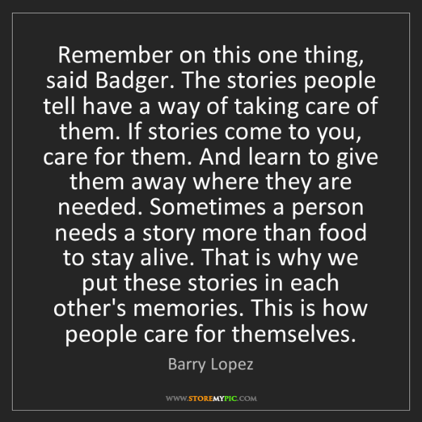 Barry Lopez: Remember on this one thing, said Badger. The stories...