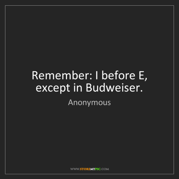 Anonymous: Remember: I before E, except in Budweiser.