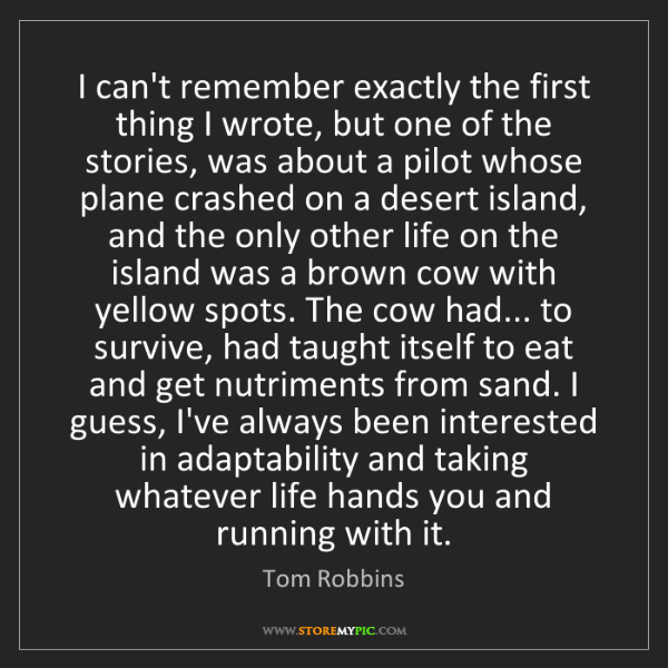 Tom Robbins: I can't remember exactly the first thing I wrote, but...
