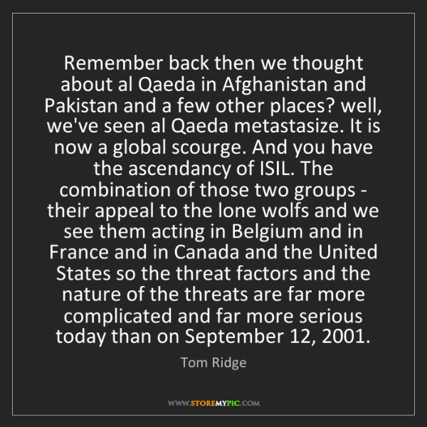 Tom Ridge: Remember back then we thought about al Qaeda in Afghanistan...