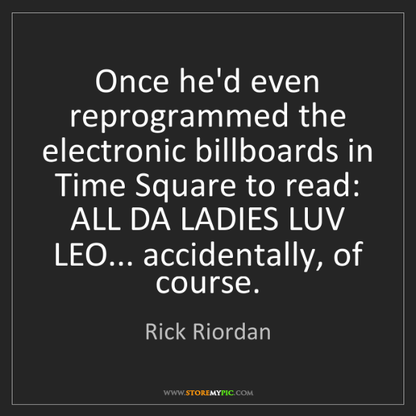 Rick Riordan: Once he'd even reprogrammed the electronic billboards...