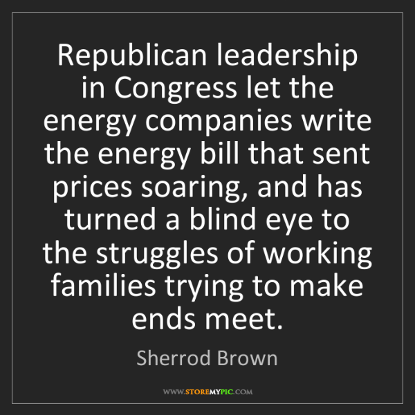 Sherrod Brown: Republican leadership in Congress let the energy companies...