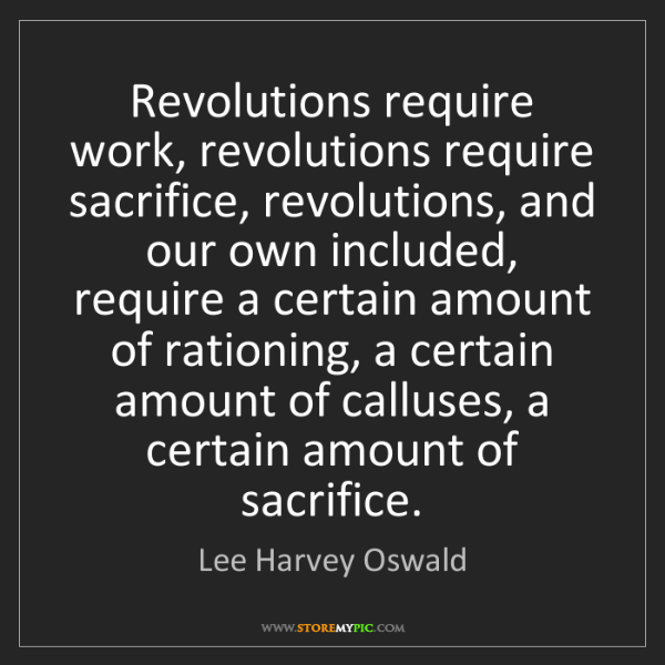Lee Harvey Oswald: Revolutions require work, revolutions require sacrifice,...