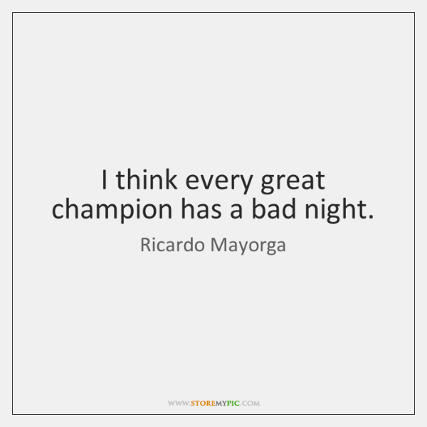 I think every great champion has a bad night.