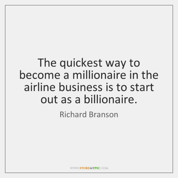 The quickest way to become a millionaire in the airline business is ...
