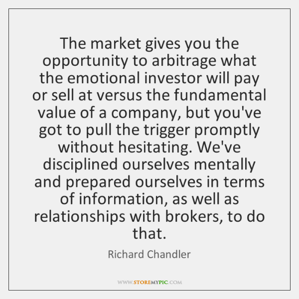 The market gives you the opportunity to arbitrage what the emotional investor ...