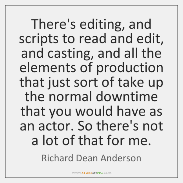 There's editing, and scripts to read and edit, and casting, and all ...