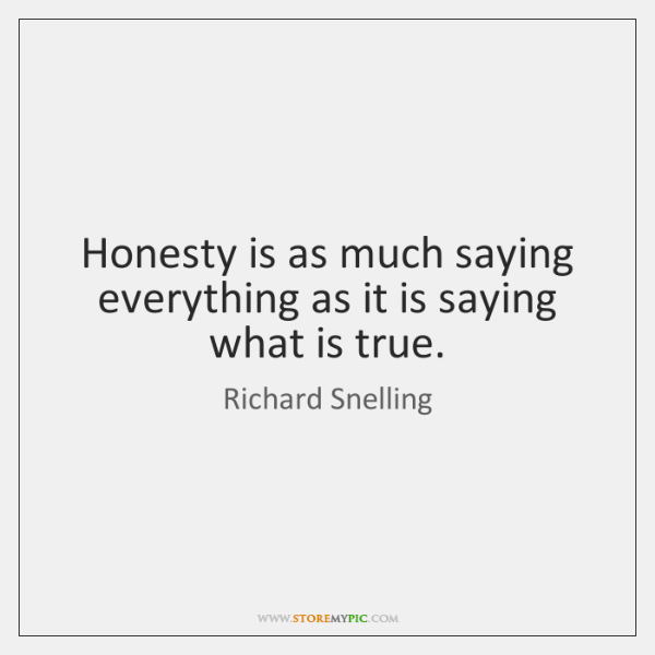 Honesty is as much saying everything as it is saying what is ...