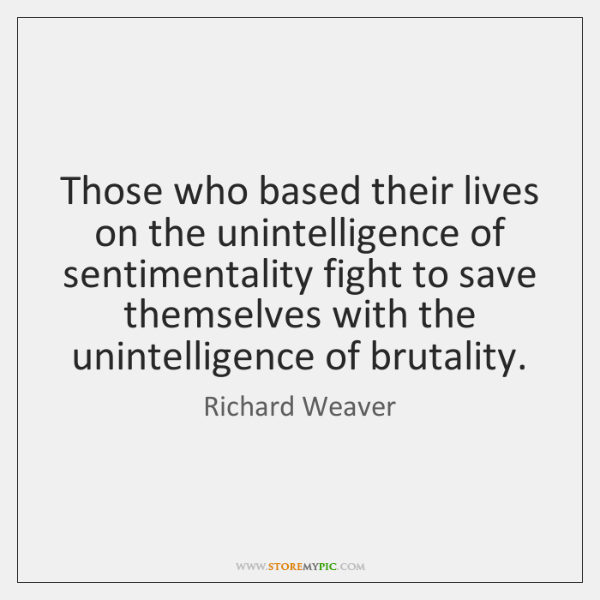 Those who based their lives on the unintelligence of sentimentality fight to ...