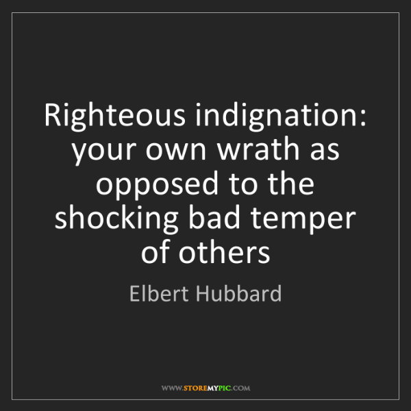 Elbert Hubbard: Righteous indignation: your own wrath as opposed to the...