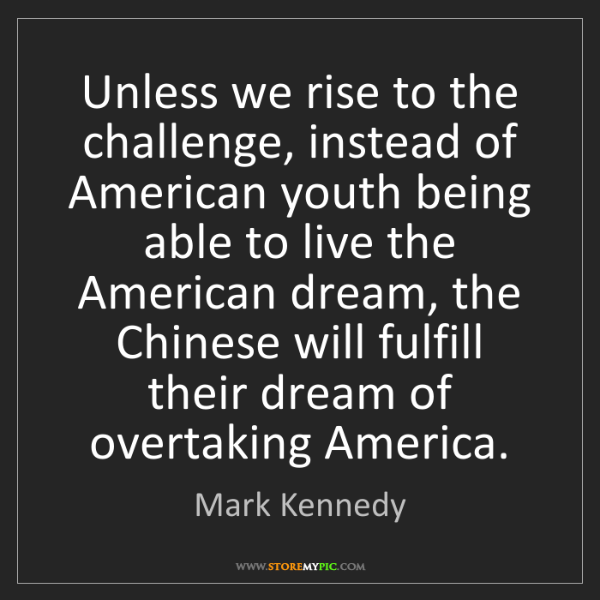 Mark Kennedy: Unless we rise to the challenge, instead of American...