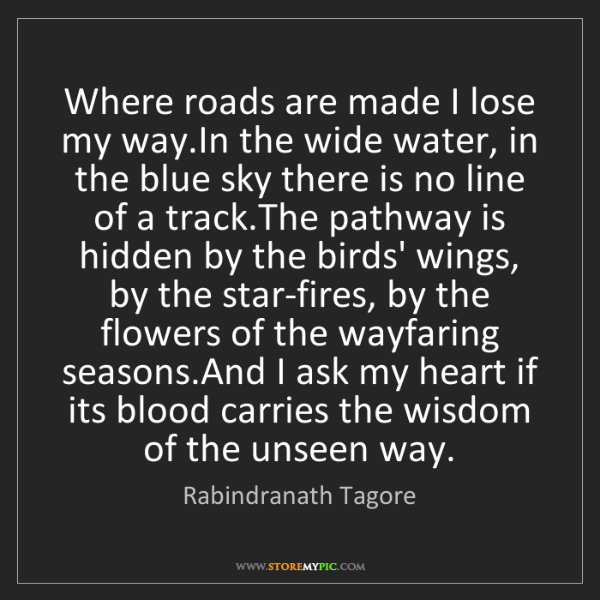 Rabindranath Tagore: Where roads are made I lose my way.In the wide water,...