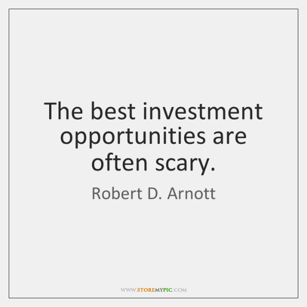 The best investment opportunities are often scary.