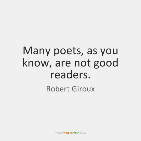 Many poets, as you know, are not good readers.