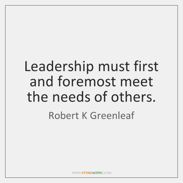 Leadership must first and foremost meet the needs of others.