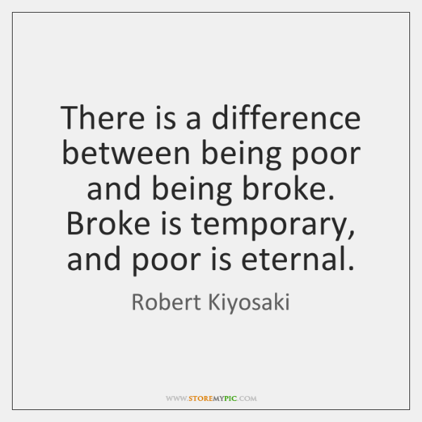 There is a difference between being poor and being broke. Broke is ...