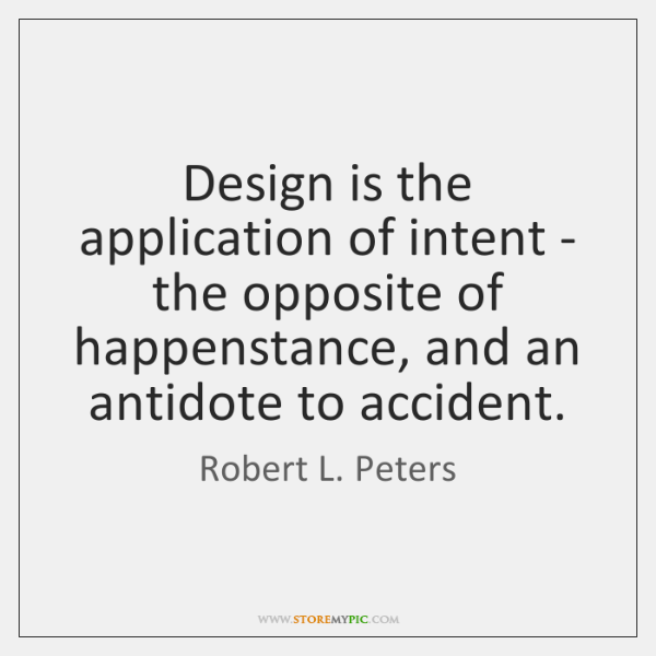 Design is the application of intent - the opposite of happenstance, and ...