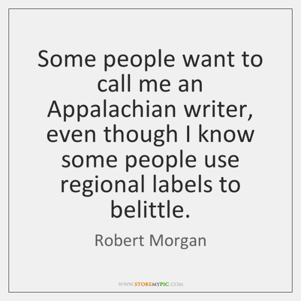 Some people want to call me an Appalachian writer, even though I ...